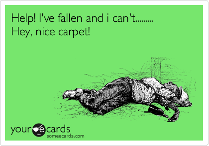 Help! I've fallen and i can't......... Hey, nice carpet!
