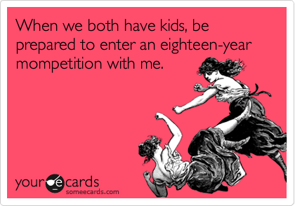 When we both have kids, be prepared to enter an eighteen-year mompetition with me.