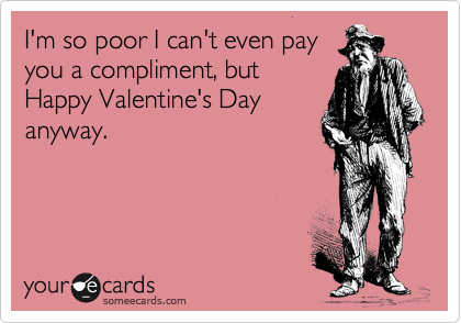 I'm so poor I can't even pay you a compliment, but Happy Valentine's Day anyway.