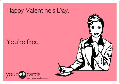 Happy Valentine's Day.    You're fired.