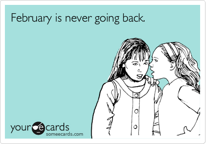 February is never going back.