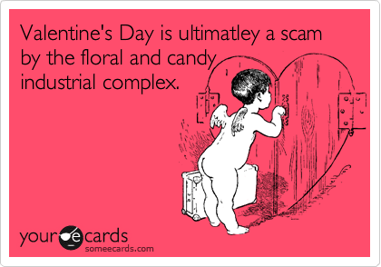 Valentine's Day is ultimatley a scam by the floral and candy industrial complex.