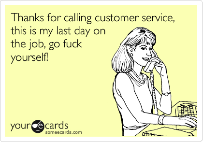 Thanks for calling customer service, this is my last day on the job, go fuck yourself!