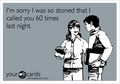 I'm sorry I was so stoned that I called you 60 times last night.