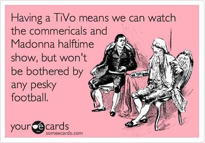 Having a TiVo means we can watch the commericals and Madonna halftime show, but won't be bothered by any pesky football.