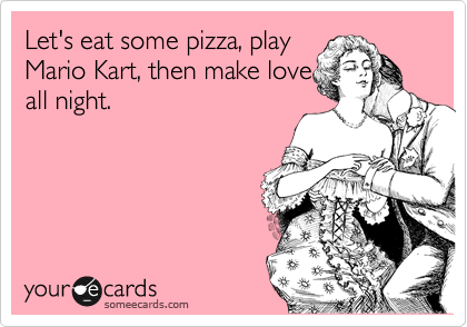 Let's eat some pizza, play Mario Kart, then make love all night.