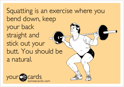 Squatting is an exercise where you bend down, keep your back straight and stick out your butt. You should be  a natural.