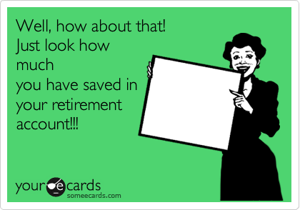 Well, how about that! Just look how much you have saved in your retirement account!!!
