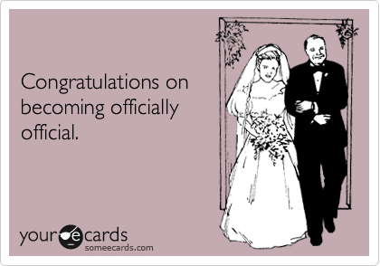 Congratulations on becoming officially official.