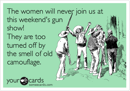 The women will never join us at this weekend's gun show! They are too turned off by the smell of old camouflage.