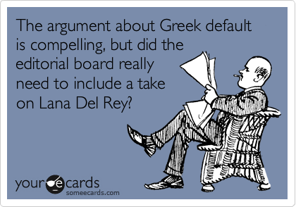The argument about Greek default is compelling, but did the editorial board really need to include a take on Lana Del Rey?