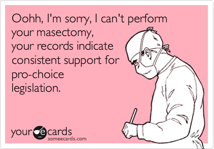 Oohh, I'm sorry, I can't perform your masectomy, your records indicate consistent support for pro-choice legislation.