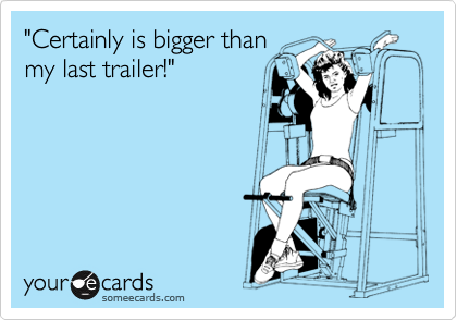 """Certainly is bigger than my last trailer!"""