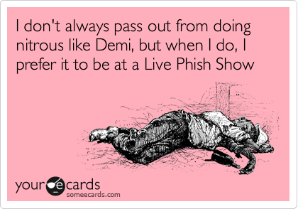 I don't always pass out from doing nitrous like Demi, but when I do, I prefer it to be at a Live Phish Show
