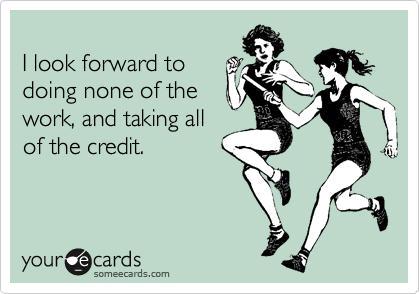 I look forward to  doing none of the  work, and taking all  of the credit.