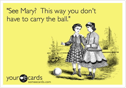 """""""See Mary?  This way you don't have to carry the ball."""""""