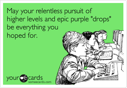 """May your relentless pursuit of  higher levels and epic purple """"drops"""" be everything you  hoped for."""