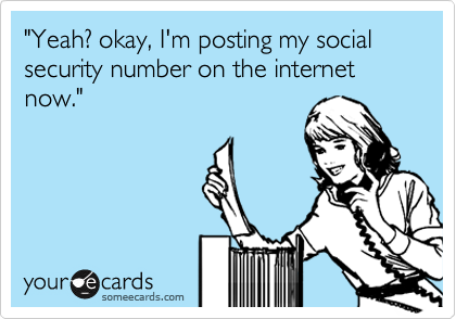 """Yeah? okay, I'm posting my social security number on the internet now."""
