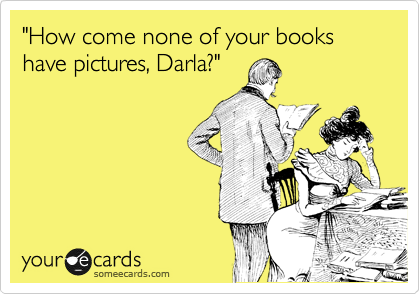 """How come none of your books have pictures, Darla?"""