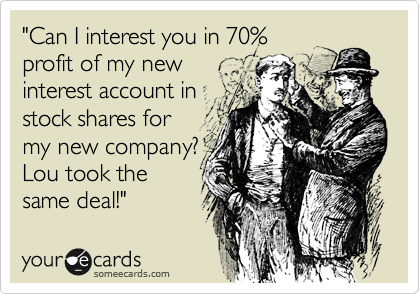 """""""Can I interest you in 70% profit of my new interest account in stock shares for my new company?  Lou took the same deal!"""""""