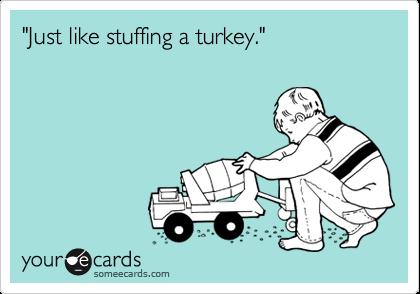 """""""Just like stuffing a turkey."""""""