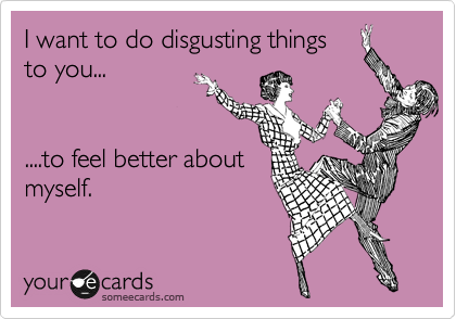 I want to do disgusting things to you...   ....to feel better about myself.