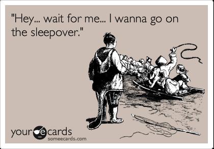 """""""Hey... wait for me... I wanna go on the sleepover."""""""