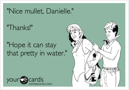"""""""Nice mullet, Danielle.""""  """"Thanks!""""  """"Hope it can stay that pretty in water."""""""