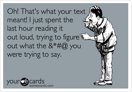 Oh! That's what your text  meant! I just spent the last hour reading it out loud, trying to figure  out what the &*%23@ you were trying to say.