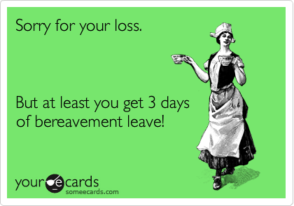 Sorry for your loss.     But at least you get 3 days of bereavement leave!