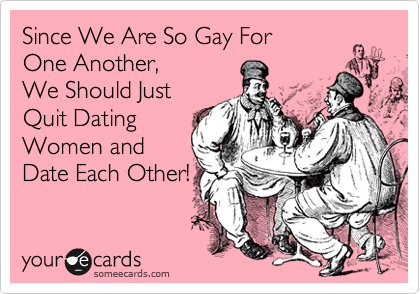 Since We Are So Gay For One Another, We Should Just Quit Dating Women and Date Each Other!