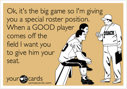 Ok, it's the big game so I'm giving you a special roster position.  When a GOOD player comes off the field I want you to give him your seat.