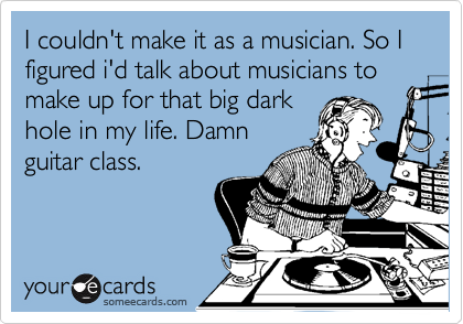 I couldn't make it as a musician. So I figured i'd talk about musicians to make up for that big dark hole in my life. Damn guitar class.