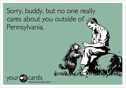 Sorry, buddy, but no one really cares about you outside of Pennsylvania.