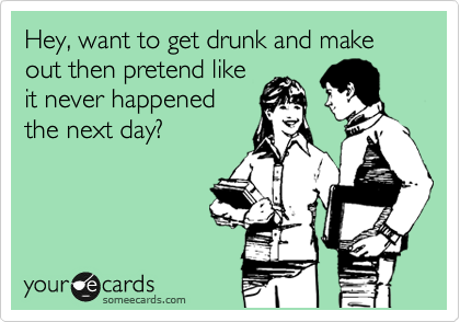 Hey, want to get drunk and make out then pretend like it never happened the next day?