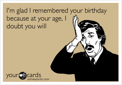 I'm glad I remembered your birthday because at your age, I doubt you will