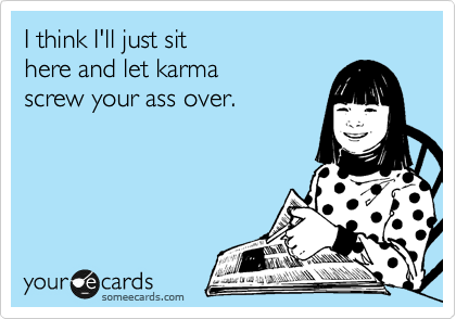 I think I'll just sit   here and let karma   screw your ass over.