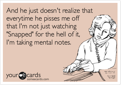 """And he just doesn't realize that everytime he pisses me off that I'm not just watching """"Snapped"""" for the hell of it, I'm taking mental notes."""