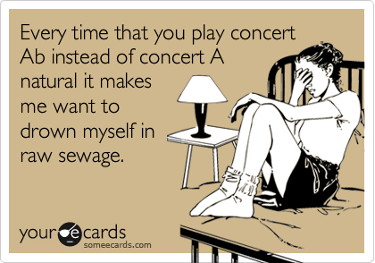 Every time that you play concert Ab instead of concert A natural it makes me want to drown myself in raw sewage.