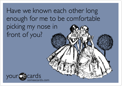 Have we known each other long enough for me to be comfortable picking my nose in front of you?