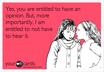 Yes, you are entitled to have an opinion. But, more importantly, I am entitled to not have to hear it.