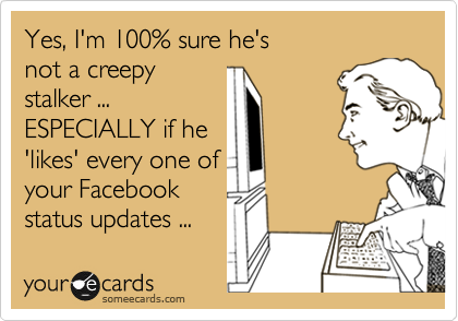 Yes, I'm 100% sure he's  not a creepy stalker ... ESPECIALLY if he 'likes' every one of your Facebook   status updates ...