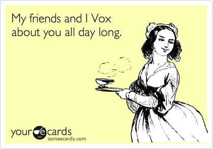 My friends and I Vox about you all day long.