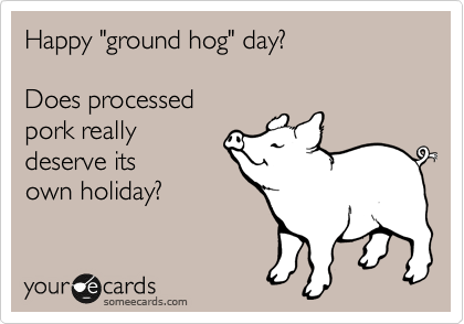 "Happy ""ground hog"" day?   Does processed pork really deserve its own holiday?"