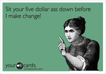 Sit your five dollar ass down before I make change!
