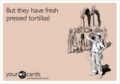 But they have fresh  pressed tortillas!