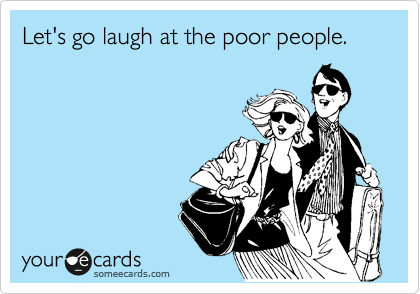 Let's go laugh at the poor people.
