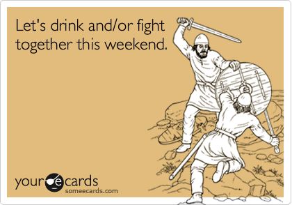 Let's drink and/or fight together this weekend.