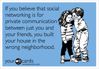 If you believe that social networking is for private communication between just you and your friends, you built your house in the wrong neighborhood.