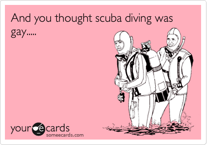 And you thought scuba diving was gay.....